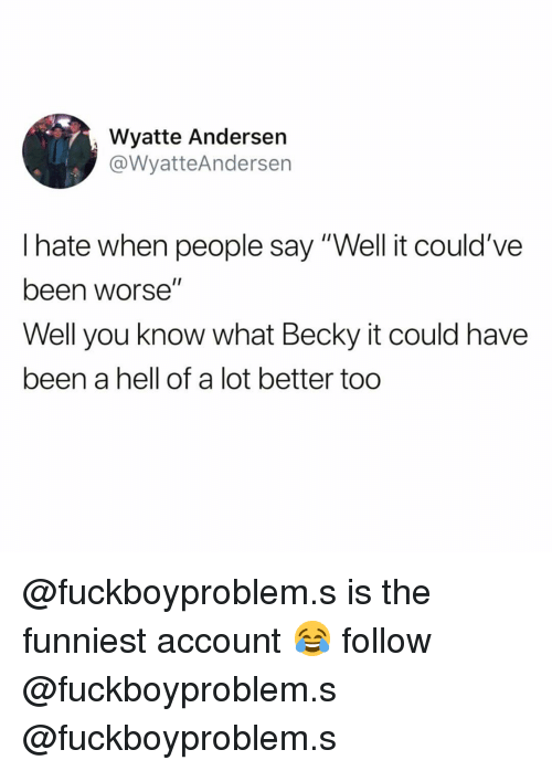 """Funny, Hell, and Been: Wyatte Andersen  @WyatteAnderser  I hate when people say """"Well it could've  been worse""""  Well you know what Becky it could have  been a hell of a lot better too @fuckboyproblem.s is the funniest account 😂 follow @fuckboyproblem.s @fuckboyproblem.s"""