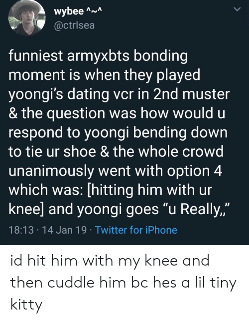 """Dating, Iphone, and Twitter: wybee A  @ctrlsea  funniest armyxbts bonding  moment is when they played  yoongi's dating vcr in 2nd muster  & the question was how would u  respond to yoongi bending down  to tie ur shoe & the whole crowd  unanimously went with option 4  which was: [hitting him with ur  knee] and yoongi goes """"u Really,""""  JJ  18:13 14 Jan 19 Twitter for iPhone id hit him with my knee and then cuddle him bc hes a lil tiny kitty"""