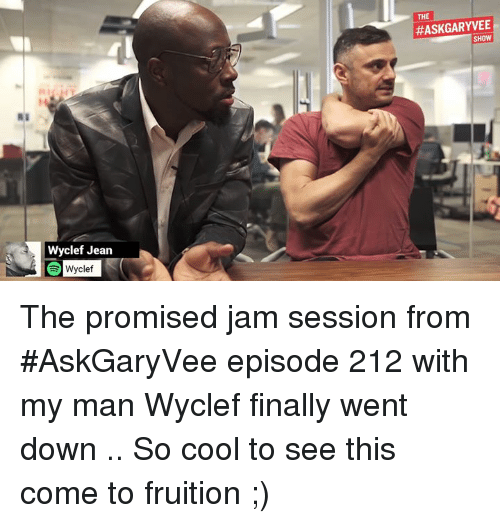 fruition: Wyclef Jean  Wyclef  THE  SHOW The promised jam session from #AskGaryVee episode 212 with my man Wyclef finally went down .. So cool to see this come to fruition  ;)