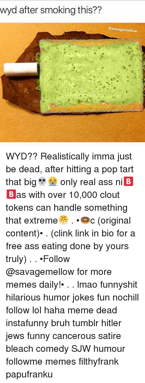 pop tart: wyd after smoking this??  @savagemellow WYD?? Realistically imma just be dead, after hitting a pop tart that big💀😭 only real ass ni🅱🅱as with over 10,000 clout tokens can handle something that extreme😤 . •🍩c (original content)• . (clink link in bio for a free ass eating done by yours truly) . . •Follow @savagemellow for more memes daily!• . . lmao funnyshit hilarious humor jokes fun nochill follow lol haha meme dead instafunny bruh tumblr hitler jews funny cancerous satire bleach comedy SJW humour followme memes filthyfrank papufranku