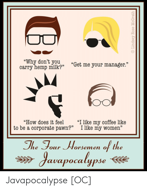"pawn: wyhemp milkp ""Get me your manager""  ""Why don't youu  ""How does it feel ""I like my coffee like  to be a corporate pawn?"" I like my women""  The Tour Worsemen of the  auapocalypse Javapocalypse [OC]"