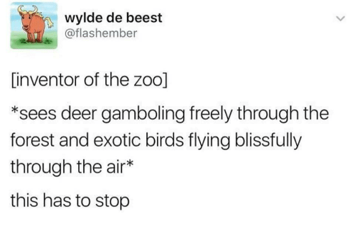birds flying: wylde de beest  @flashember  [inventor of the zoo]  *sees deer gamboling freely through the  forest and exotic birds flying blissfully  through the air*  this has to stop