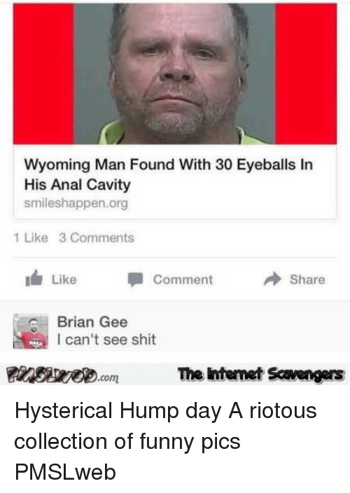 Funny, Hump Day, and Shit: Wyoming Man Found With 30 Eyeballs In  His Anal Cavity  smileshappen.org  1 Like 3 Comments  1 Like  Comment  → Share  Brian Gee  l can't see shit  PinsiyecomThe htemet Scavengers <p>Hysterical Hump day  A riotous collection of funny pics  PMSLweb </p>