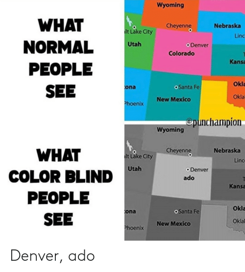Colorado: Wyoming  WHAT  Cheyenng  Nebraska  lt Lake City  Linc  NORMAL  PEOPLE  SEE  Utah  Denver  Colorado  Kansa  Okla  oSanta Fe  ona  Okla  New Mexico  Phoenix  Cpunchampion  Wyoming  Cheyenng  Nebraska  WHAT  lt Lake City  Linc  Utah  Denver  COLOR BLIND  ado  Kansa  PEOPLE  Okla  OSanta Fe  ona  SEE  Oklal  New Mexico  Phoenix Denver, ado