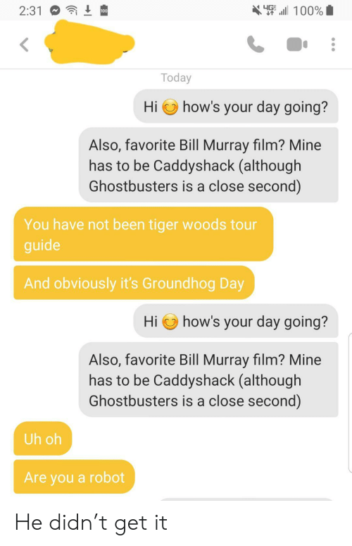 Tiger Woods, Bill Murray, and Groundhog Day: X 100%  4G  2:31  100  Today  how's your day going?  Hi  Also, favorite Bill Murray film? Mine  has to be Caddyshack (although  Ghostbusters is a close second)  You have not been tiger woods tour  guide  And obviously it's Groundhog Day  how's your day going?  Hi  Also, favorite Bill Murray film? Mine  has to be Caddyshack (although  Ghostbusters is a close second)  Uh oh  Are you a robot He didn't get it