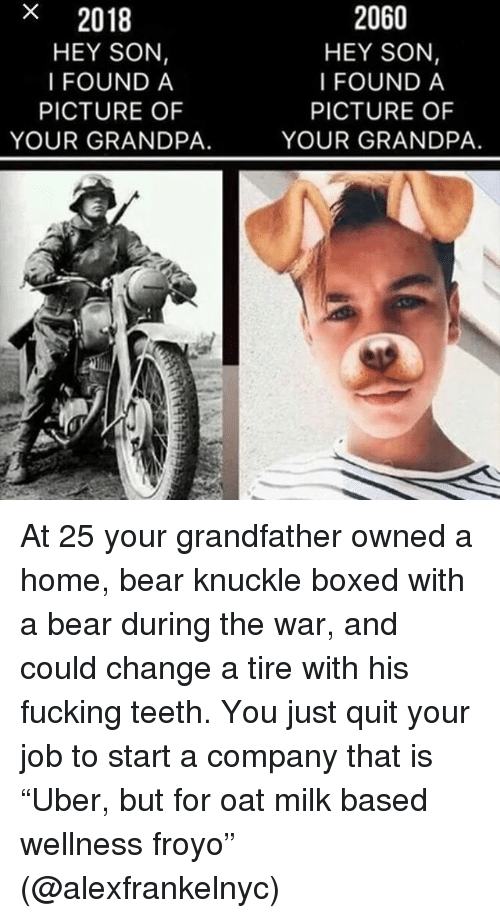 """Fucking, Memes, and Grandpa: x  2018  HEY SON,  I FOUND A  2060  HEY SON,  I FOUND A  PICTURE OF  YOUR GRANDPA.  PICTURE OF  YOUR GRANDPA. At 25 your grandfather owned a home, bear knuckle boxed with a bear during the war, and could change a tire with his fucking teeth. You just quit your job to start a company that is """"Uber, but for oat milk based wellness froyo"""" (@alexfrankelnyc)"""