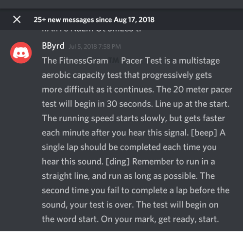 Fail, Run, and Pacer: X  25+ new messages since Aug 17, 2018  BByrd  The FitnessGram Pacer Test is a multistage  aerobic capacity test that progressively gets  more difficult as it continues. The 20 meter pacer  test will begin in 30 seconds. Line up at the start  The running speed starts slowly, but gets faster  each minute after you hear this signal. [beep] A  single lap should be completed each time you  hear this sound. [ding] Remember to run in a  straight line, and run as long as possible. The  second time you fail to complete a lap before the  sound, your test is over. The test will begin on  the word start. On your mark, get ready, start  Jul 5, 2018 7:58 PM