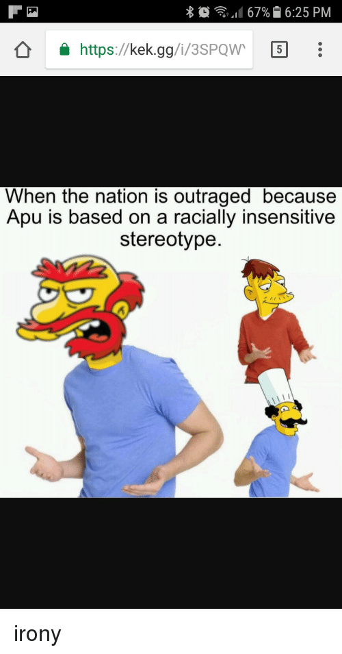 Outraged: X  67% 16:25 PM  https://kek.gg/i/3SPQW 5  When the nation is outraged because  Apu is based on a racially insensitive  stereotype irony