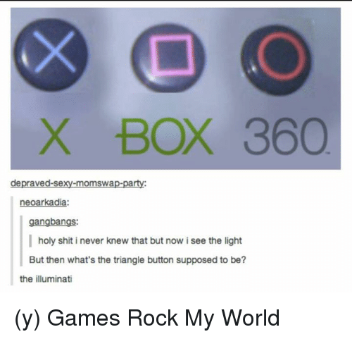 Gangbangers: X BOX 360  depraved-sexy-momswap-party:  arkad  gangbangs:  holy shit i never knew that but now i see the light  But then what's the triangle button supposed to be?  the illuminati (y) Games Rock My World