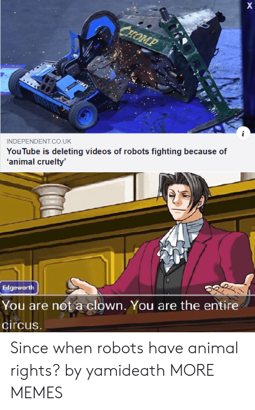 Cruelty: X  CHOMP  YouTube is deleting videos of robots fighting because of  'animal cruelty'  INDEPENDENT.co.UK  Edgeworth  You are not a clown, You are the entire  circus. Since when robots have animal rights? by yamideath MORE MEMES