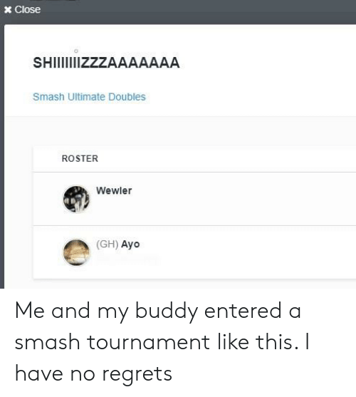 Smash Ultimate: x Close  SHIIIZZZAAAAAAA  Smash Ultimate Doubles  ROSTER  Wewler  (GH) Ayo Me and my buddy entered a smash tournament like this. I have no regrets