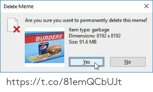 Permanently Delete: X  Delete Meme  Are you sure you want to permanently delete this meme?  X  Item type: garbage  BURDERSDimensions: 8192 x 8192  Size: 91.6 MB  Yes  No https://t.co/81emQCbUJt