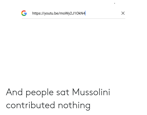 History, Youtu, and Sat: X  G https://youtu.be/moWy2J10kN4 And people sat Mussolini contributed nothing