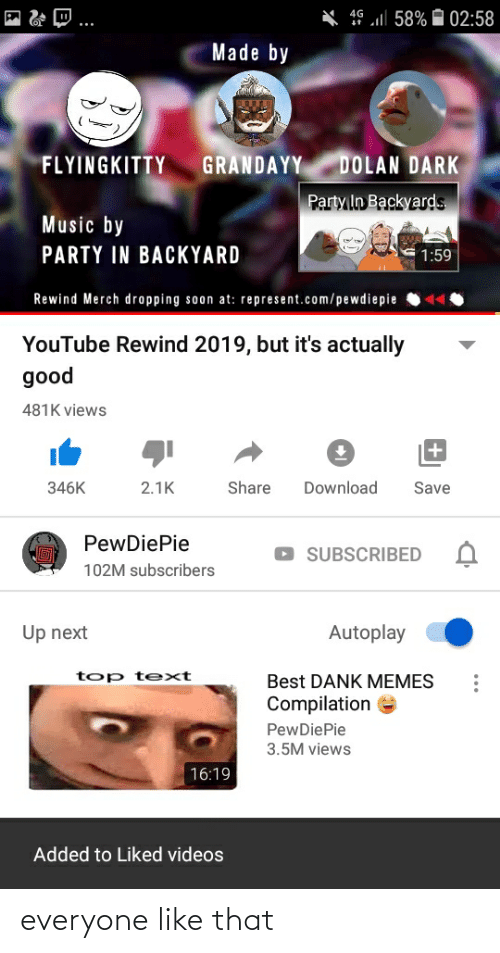 Memes Compilation: X ge ll 58% ¤ 02:58  4G  Made by  GRANDAYY  DOLAN DARK  FLYINGKITTY  Party In Backyards  Music by  PARTY IN BACKYARD  1:59  Rewind Merch dropping soon at: represent.com/pewdiepie  YouTube Rewind 2019, but it's actually  good  481K views  Share  Download  346K  2.1K  Save  PewDiePie  SUBSCRIBED  102M subscribers  Up next  Autoplay  top text  Best DANK MEMES  Compilation e  PewDiePie  3.5M views  16:19  Added to Liked videos everyone like that