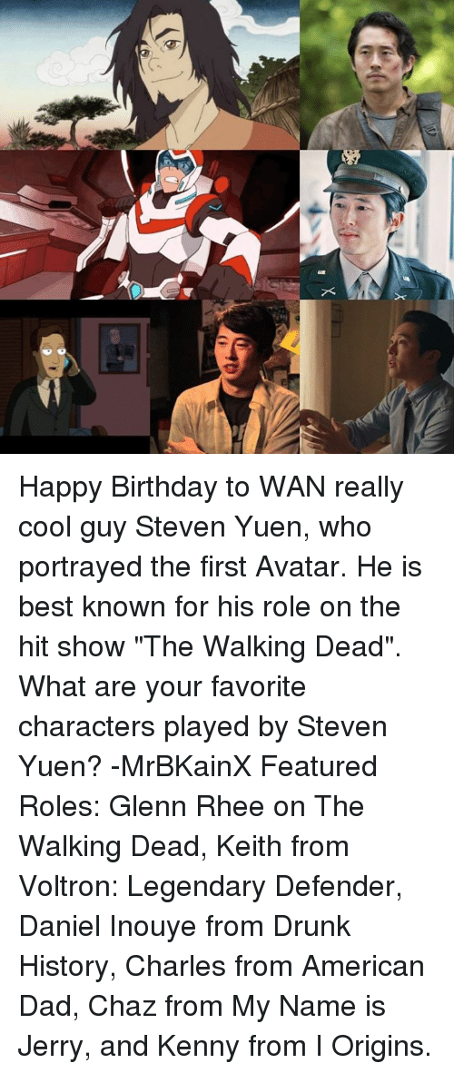 """American Dad: X Happy Birthday to WAN really cool guy Steven Yuen, who portrayed the first Avatar. He is best known for his role on the hit show """"The Walking Dead"""". What are your favorite characters played by Steven Yuen? -MrBKainX Featured Roles:  Glenn Rhee on The Walking Dead, Keith from Voltron: Legendary Defender, Daniel Inouye from Drunk History, Charles from American Dad, Chaz from My Name is Jerry, and Kenny from I Origins."""