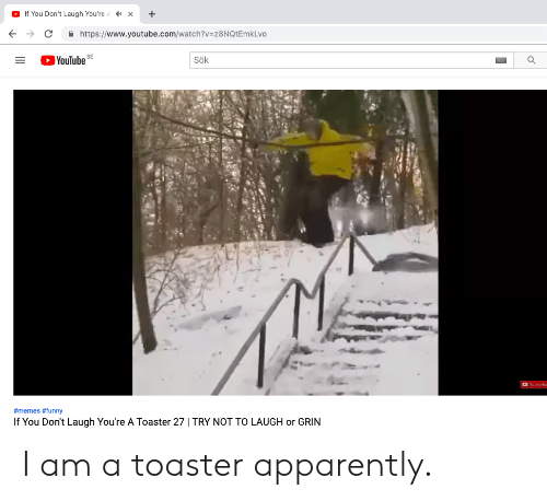 Or Grin: X  If You Don't Laugh You're  https://www.youtube.com/watch?v=z8NQtEmkLvo  YouTube  SE  Sök  Subserbe  #memes # funny  If You Don't Laugh You're A Toaster 27 | TRY NOT TO LAUGH or GRIN I am a toaster apparently.