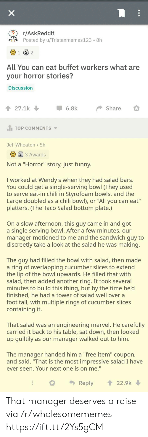 "Bars: X  r/AskReddit  Posted by u/Tristanmemes123  8h  1  2  All You can eat buffet workers what are  your horror stories?  Discussion  27.1k  6.8k  Share  JTOP COMMENTS  Jef_Wheaton 5h  S 3 Awards  Not a ""Horror"" story, just funny.  I worked at Wendy's when they had salad bars.  You could get a single-serving bowl (They used  to serve eat-in chili in Styrofoam bowls, and the  Large doubled as a chili bowl), or ""All you can eat""  platters. (The Taco Salad bottom plate.)  On a slow afternoon, this guy came in and got  a single serving bowl. After a few minutes, our  manager motioned to me and the sandwich guy to  discreetly take a look at the salad he was making.  The guy had filled the bowl with salad, then made  a ring of overlapping cucumber slices to extend  the lip of the bowl upwards. He filled that with  salad, then added another ring. It took several  minutes to build this thing, but by the time he'd  finished, he had a tower of salad well over a  foot tall, wth multiple rings of cucumber slices  containing it.  That salad was an engineering marvel. He carefully  carried it back to his table, sat down, then looked  up guiltily as our manager walked out to him.  The manager handed him a ""free item"" coupon,  and said, ""That is the most impressive salad I have  ever seen. Your next one is on me.""  22.9k  Reply That manager deserves a raise via /r/wholesomememes https://ift.tt/2Ys5gCM"