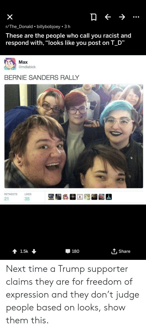 """Bernie Sanders, Time, and Trump: X  r/The_Donald billybobjoey 3 h  These are the people who call you racist and  respond with, """"looks like you post on T D""""  Max  @mdlabick  BERNIE SANDERS RALLY  RETWEETS  LIKES  IWANT YOR  21  35  Share  t 1.5k  180 Next time a Trump supporter claims they are for freedom of expression and they don't judge people based on looks, show them this."""