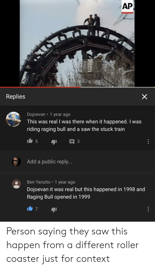 Saw, Train, and Quit Your Bullshit: X  Replies  Dojoevan 1 year ago  This was real I was there when it happened. I was  UNIVERSAI  riding raging bull and a saw the stuck train  3  5  Add a public reply...  Ben Yanzito 1 year ago  Dojoevan it was real but this happened in 1998 and  Raging Bull opened in 1999  AP Person saying they saw this happen from a different roller coaster just for context