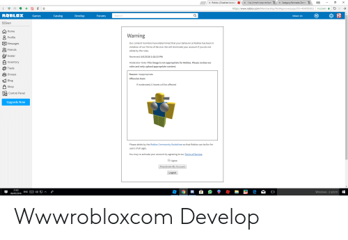 Community, Friends, and Windows: /X Roblox | Disabled Accou  kia l לשרת קובץ העלאת B//X Category:Fan made Zom E  B  /X  Fanmade Zomb  https://www.roblox.com/Membership/NotApproved.aspx?ID-434295953 | nמאובט  -)  Catalog  Develop  Search  Games  Forums  SSSwn: 13+  SSSwn  Home  Warning  O Profile  Our content monitors have determined that your behavior at Roblox has been in  Messages  violation of our Terms of Service. We will terminate your account if you do not  Friends  abide by the rules.  To Avatar  Reviewed: 5/6/2018 1:02:33 PM  Inventory  Moderator Note: This image is not appropriate for Roblox. Please review our  rules and only upload appropriate content.  P Trade  Groups  Reason: Inappropriate  Offensive Item:  Blog  If moderated, 0 Assets will be affected  Shop  Control Panel  Upgrade Now  Please abide by the Roblox Community Guidelines so that Roblox can be fun for  users of all ages.  You may re-activate your account by agreeing to our Terms of Service.  l Agree  Reactivate My Account  Logout  21:03  Windows-בחיפוש  06/05/2018 ENG Et d») Wwwrobloxcom Develop