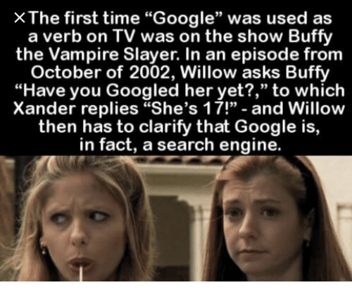 """Buffy the Vampire Slayer, Google, and Slayer: X The first time """"Google"""" was used as  a verb on TV was on the show Buffy  the Vampire Slayer. In an episode from  October of 2002, Willow asks Buffy  """"Have you Googled her yet?,"""" to which  Xander replies """"She's 17!"""" - and Willow  then has to clarify that Google is,  in fact, a search engine."""