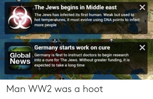 News, Work, and Evolve: X  The Jews begins in Middle east  The Jews has infected its first human. Weak but used to  hot temperatures, it must evolve using DNA points to infect  more people  X  Germany starts work on cure  Germany is first to instruct doctors to begin research  intoa cure for The Jews. Without greater funding, it is  expected to take a long time  Global  News Man WW2 was a hoot