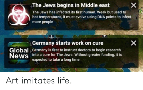 Life, News, and Work: X  The Jews begins in Middle east  The Jews has infected its first human. Weak but used to  hot temperatures, it must evolve using DNA points to infect  more people  Germany starts work on cure  Global  News  Germany is first to instruct doctors to begin research  into a cure for The Jews. Without greater funding, it is  expected to take a long time  X Art imitates life.