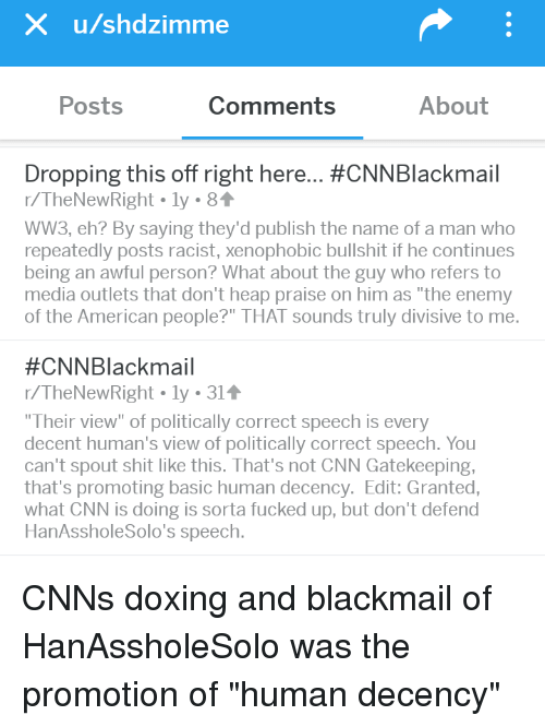 """Cnnblackmail: X u/shdzimme  Posts  Comments  About  Dropping this off right here #CNN Blackmail  r/TheNewRight.ly 81  WW3, eh? By saying they'd publish the name of a man who  repeatedly posts racist, xenophobic bullshit if he continues  being an awful person? What about the guy who refers to  media outlets that don't heap praise on him as """"the enemy  of the American people?"""" THAT sounds truly divisive to me.  #CNNBlackmail  r/TheNewRight . ly . 31  Their view"""" of politically correct speech is every  decent human's view of politically correct speech. You  can't spout shit like this. That's not CNN Gatekeeping,  that's promoting basic human decency. Edit: Granted  what CNN is doing is sorta fucked up, but don't defend  HanAssholeSolo's speech."""