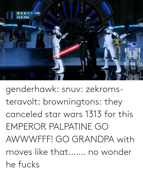 Fucks: x4  419,354 genderhawk: snuv:  zekroms-teravolt:  browningtons:  they canceled star wars 1313 for this  EMPEROR PALPATINE GO AWWWFFF!    GO GRANDPA  with moves like that…….  no wonder he fucks