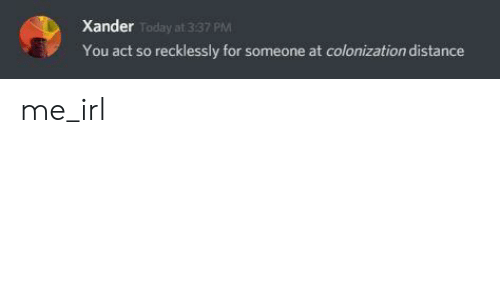 Today, Irl, and Me IRL: Xander  Today at 337 PM  You act so recklessly for someone at colonization distance me_irl
