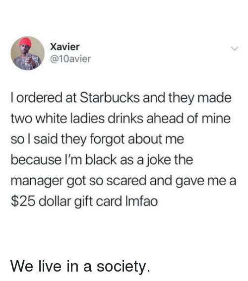 Imfao: Xavier  @10avier  I ordered at Starbucks and they made  two white ladies drinks ahead of mine  so l said they forgot about me  because I'm black as a joke the  manager got so scared and gave me a  $25 dollar gift card Imfao We live in a society.