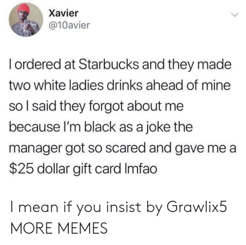 Imfao: Xavier  @10avier  Iordered at Starbucks and they made  two white ladies drinks ahead of mine  so I said they forgot about me  because I'm black as a joke the  manager got so scared and gave me a  $25 dollar gift card Imfao I mean if you insist by Grawlix5 MORE MEMES