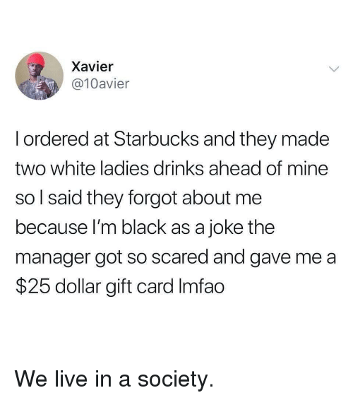 Imfao: Xavier  @10avier  l ordered at Starbucks and they made  two white ladies drinks ahead of mine  so l said they forgot about me  because I'm black as a joke the  manager got so scared and gave me a  $25 dollar gift card Imfao We live in a society.