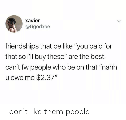 "Be Like, Dank, and Best: xavier  @6godxae  friendships that be like ""you paid for  that so i'll buy these"" are the best.  can't fw people who be on that ""nahh  u owe me $2.37"" I don't like them people"
