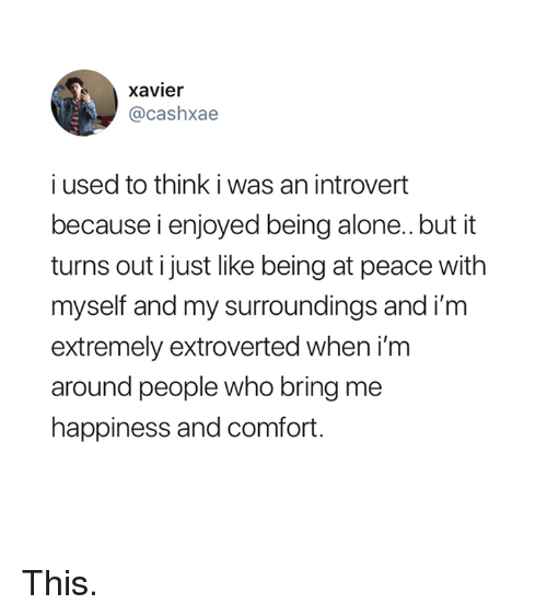 Being Alone, Introvert, and Happiness: xavier  @cashxae  i used to think i was an introvert  because i enjoyed being alone..but it  turns out i just like being at peace with  myself and my surroundings and im  extremely extroverted when i'm  around people who bring me  happiness and comfort. This.
