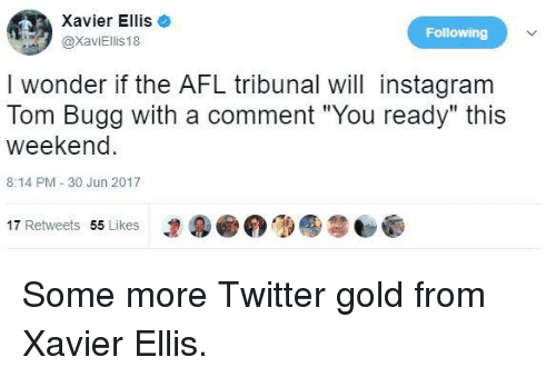 """afl: Xavier Ellis  @xaviEilis18  Following  I wonder if the AFL tribunal will instagram  Tom Bugg with a comment """"You ready"""" this  weekend  8:14 PM 30 Jun 2017  1⑨画('D ●  17 Retweets 55 Likes Some more Twitter gold from Xavier Ellis."""