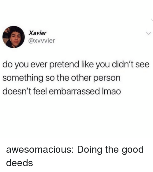 Tumblr, Blog, and Good: Xavier  @xvvvier  do you ever pretend like you didn't see  something so the other person  doesn't feel embarrassed Imao awesomacious:  Doing the good deeds