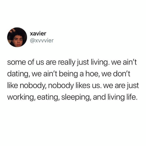 Dating, Hoe, and Life: xavier  @xvvvier  some of us are really just living. we ain't  dating, we ain't being a hoe, we don't  like nobody, nobody likes us. we are just  working, eating, sleeping, and living life.
