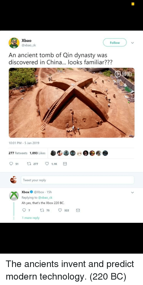Predict: Xbao  @xbao_ck  Follow  An ancient tomb of Qin dynasty was  discovered in China... looks familiar???  10:01 PM-5 Jan 2019  277 Retweets 1,093 Likes  951 277 ㅇ 1.1K  Tweet your reply  XboxXbox 15h  Replying to @xbao_ck  Ah yes, that's the Xbox 220 BC  97 75 o 322  1 more reply The ancients invent and predict modern technology. (220 BC)