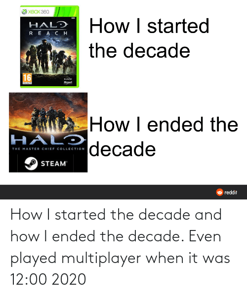 Chief Collection: XBOX 360  How I started  HALD  REA C H  the decade  16  BUNGIE  Microsoft  www.pegint  How I ended the   decade  HALƆ  THE MASTER CHIEF COLLECTION  STEAM  O reddit How I started the decade and how I ended the decade. Even played multiplayer when it was 12:00 2020