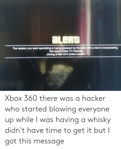 Xbox 360: Xbox 360 there was a hacker who started blowing everyone up while I was having a whisky didn't have time to get it but I got this message