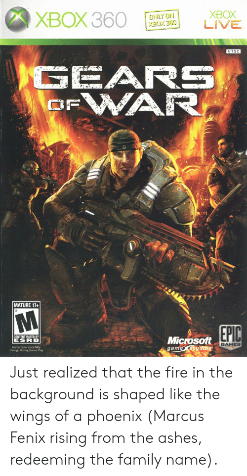 fenix: XBOX 360  XBOX  LIVE  ONLY ON  XBOX 360  NTSC  GEARS  WAR  OF  MATURE 17+  EPIC  CONTENT RATED BY  Microsoft  game studios  ESRB  GAMES  Game Experience May  Change During Online Play Just realized that the fire in the background is shaped like the wings of a phoenix (Marcus Fenix rising from the ashes, redeeming the family name).