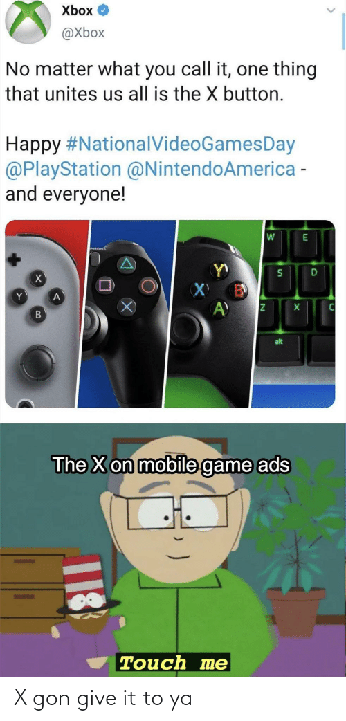 gon: Xbox O  @Xbox  No matter what you call it, one thing  that unites us all is the X button.  Happy #NationalVideoGamesDay  @PlayStation @NintendoAmerica -  and everyone!  alt  The X on mobile game ads  Touch me  18 X gon give it to ya