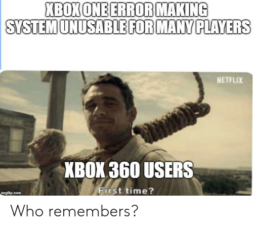 xbox one: XBOX ONE ERROR MAKING  SYSTEM UNUSABLE FOR MANY PLAYERS  NETFLIX  XBOX 360 USERS  First time? Who remembers?
