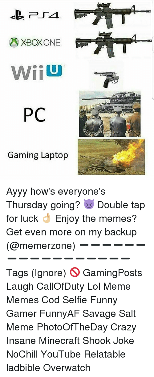 wiiu: XBOX ONE  WiiU  PC  Gaming Laptop Ayyy how's everyone's Thursday going? 😈 Double tap for luck 👌🏼 Enjoy the memes? Get even more on my backup (@memerzone) ➖➖➖➖➖➖➖➖➖➖➖➖➖➖➖➖➖ Tags (Ignore) 🚫 GamingPosts Laugh CallOfDuty Lol Meme Memes Cod Selfie Funny Gamer FunnyAF Savage Salt Meme PhotoOfTheDay Crazy Insane Minecraft Shook Joke NoChill YouTube Relatable ladbible Overwatch
