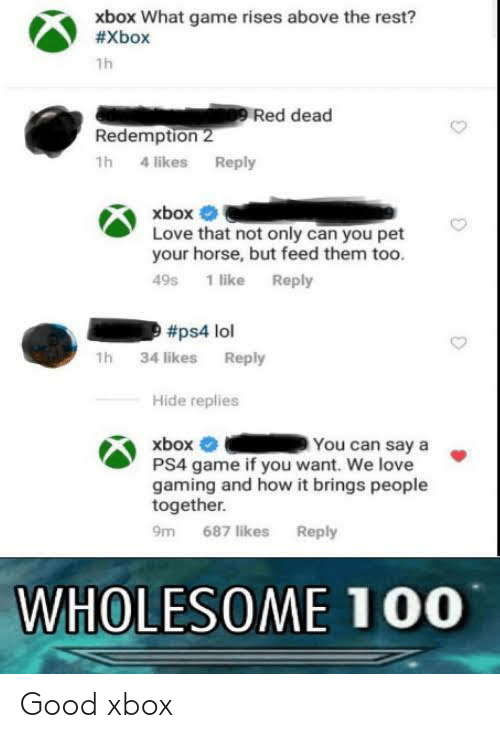 Lol, Love, and Ps4: xbox What game rises above the rest?  #Xbox  1h  Red dead  Redemption 2  1h 4 likes Reply  xbox  Love that not only can you pet  your horse, but feed them too.  49s 1 like Reply  #ps4 lol  1h 34 likes Reply  Hide replies  xbox O  PS4 game if you want. We love  gaming and how it brings people  together.  You can say a  9m 687 likes Reply  WHOLESOME 100 Good xbox