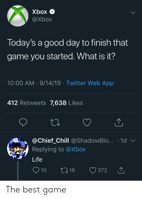 Chief: Xbox  @Xbox  Today's a good day to finish that  game you started. What is it?  10:00 AM 9/14/19 Twitter Web App  412 Retweets 7,638 Likes  @Chief_Chill @ShadowBlo... 1d  Replying to @Xbox  Life  10  16  372 The best game