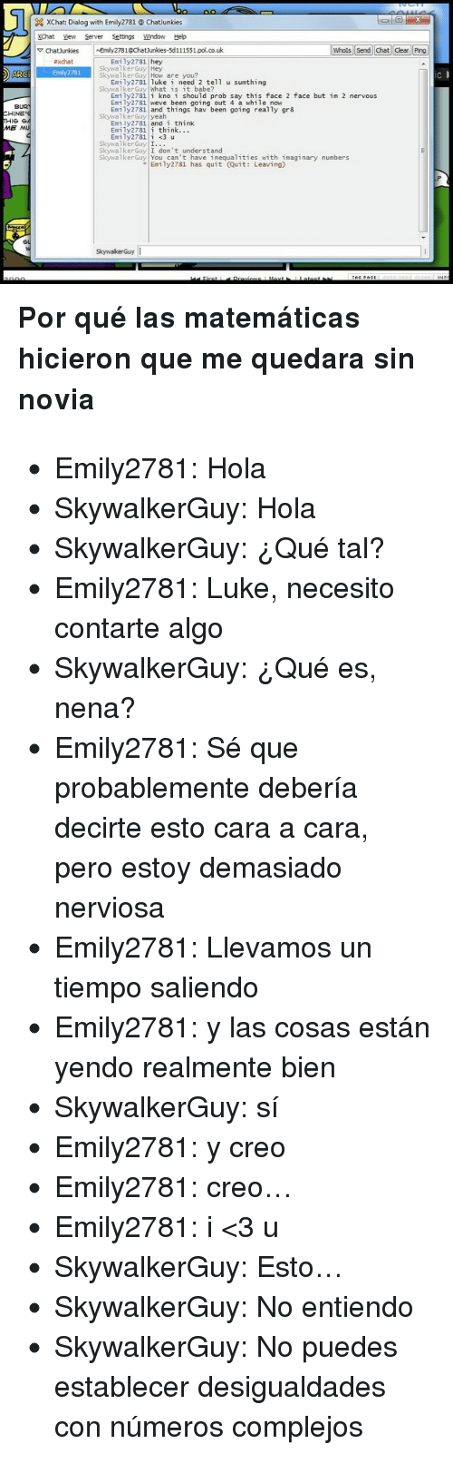 Matematicas: XChat: Dialog with Emily2781@ Chatlunkies  XChat Vew Server Settings Wndow Heb  ChatJunkies~Emly2781@Chatiunies-5d111551.pol.co.uk  Whois Send Chat Clear Ping  Emily2781 hey  #xdat  SkywalkerGuy Hey  ARGI Emly2781  SkywalkerGuy How are you  IC  Emily2781 luke i need 2 tell u sunthing  SkywalkerGuy What is it babe?  Emily2781i kno i should prob say this face 2 face but im 2 nervous  Emi ly2781 weve been going out 4 a while now  Emily2781 and things hav been going really gr8  BUR  CHINE'  SkywalkerGuy yeah  Em ly2781 and i think  Emily2781i think...  ME MU  SkywalkerGuy I.  SkywalkerGuy I don't understand  SkywalkerGuy You can't have inequalities with imaginary numbers  Emily2781 has quit (Quit: Leaving)  SkywakerGuy <div><strong>Por qué las matemáticas hicieron que me quedara sin novia</strong></div> <ul><li>Emily2781: Hola</li> <li>SkywalkerGuy: Hola</li> <li>SkywalkerGuy: ¿Qué tal?</li> <li>Emily2781: Luke, necesito contarte algo</li> <li>SkywalkerGuy: ¿Qué es, nena?</li> <li>Emily2781: Sé que probablemente debería decirte esto cara a cara, pero estoy demasiado nerviosa</li> <li>Emily2781: Llevamos un tiempo saliendo</li> <li>Emily2781: y las cosas están yendo realmente bien</li> <li>SkywalkerGuy: sí</li> <li>Emily2781: y creo</li> <li>Emily2781: creo…</li> <li>Emily2781: i &lt;3 u</li> <li>SkywalkerGuy: Esto…</li> <li>SkywalkerGuy: No entiendo</li> <li>SkywalkerGuy: No puedes establecer desigualdades con números complejos</li> </ul>
