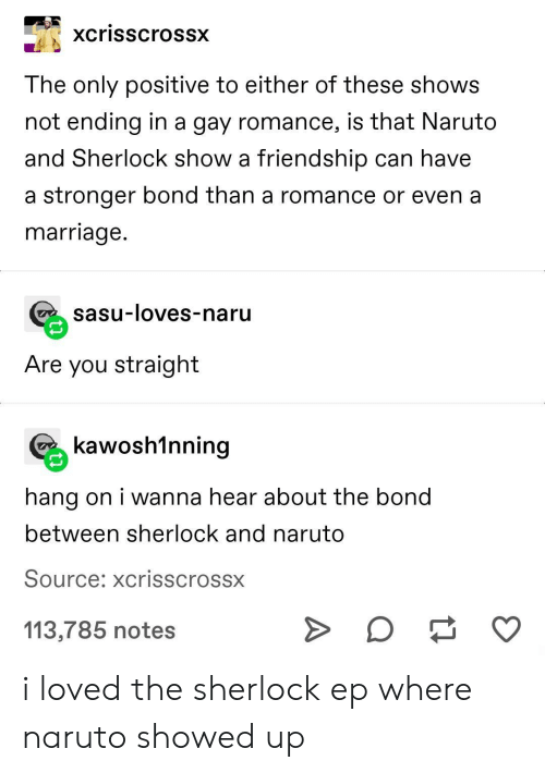 hang on: xcrisscrossx  The only positive to either of these shows  not ending in a gay romance, is that Naruto  and Sherlock show a friendship can have  a stronger bond than a romance or even a  marriage.  sasu-loves-naru  Are you straight  kawosh1nning  hang on i wanna hear about the bond  between sherlock and naruto  Source: xcrisscrossx  113,785 notes i loved the sherlock ep where naruto showed up