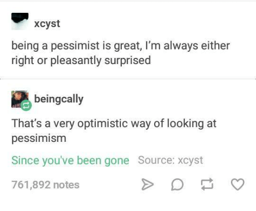 Humans of Tumblr, Optimistic, and Pessimism: xcyst  being a pessimist is great, I'm always either  right or pleasantly surprised  beingcally  That's a very optimistic way of looking at  pessimism  Since you've been gone Source: xcyst  761,892 notes